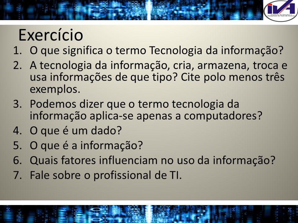 Exercício 1.O que significa o termo Tecnologia da informação? 2.A tecnologia da informação, cria, armazena, troca e usa informações de que tipo? Cite