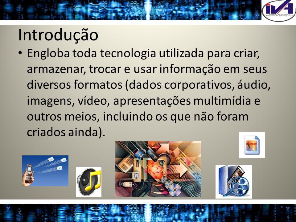 Introdução Engloba toda tecnologia utilizada para criar, armazenar, trocar e usar informação em seus diversos formatos (dados corporativos, áudio, ima