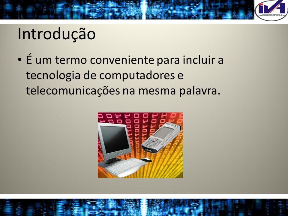 Introdução É um termo conveniente para incluir a tecnologia de computadores e telecomunicações na mesma palavra.