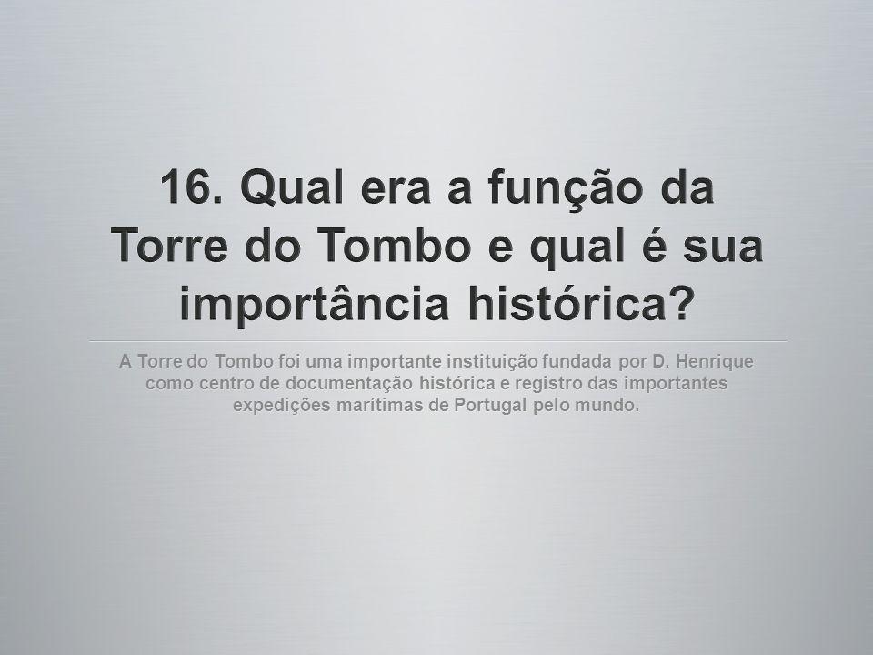 A Torre do Tombo foi uma importante instituição fundada por D. Henrique como centro de documentação histórica e registro das importantes expedições ma