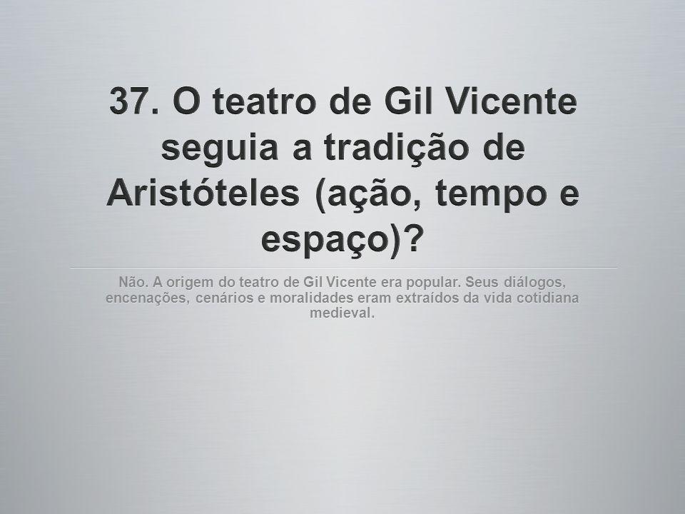 Não. A origem do teatro de Gil Vicente era popular. Seus diálogos, encenações, cenários e moralidades eram extraídos da vida cotidiana medieval.