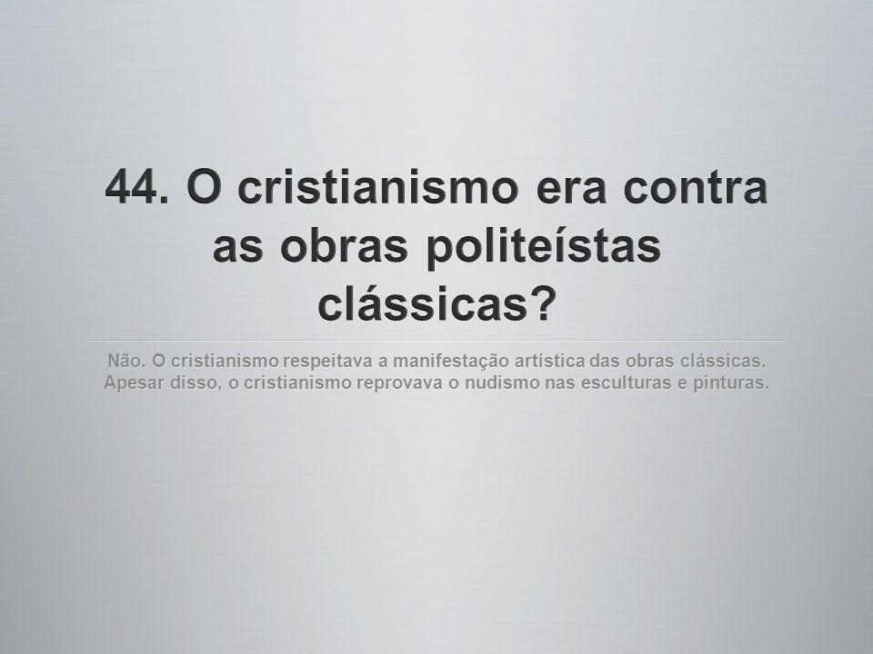 Não. O cristianismo respeitava a manifestação artística das obras clássicas. Apesar disso, o cristianismo reprovava o nudismo nas esculturas e pintura
