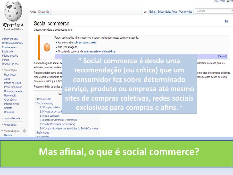Mas afinal, o que é social commerce? Social commerce é desde uma recomendação (ou crítica) que um consumidor fez sobre determinado serviço, produto ou