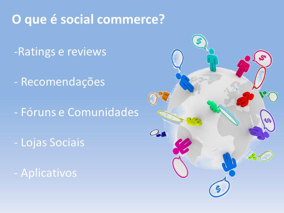O que é social commerce? -Ratings e reviews - Recomendações - Fóruns e Comunidades - Lojas Sociais - Aplicativos