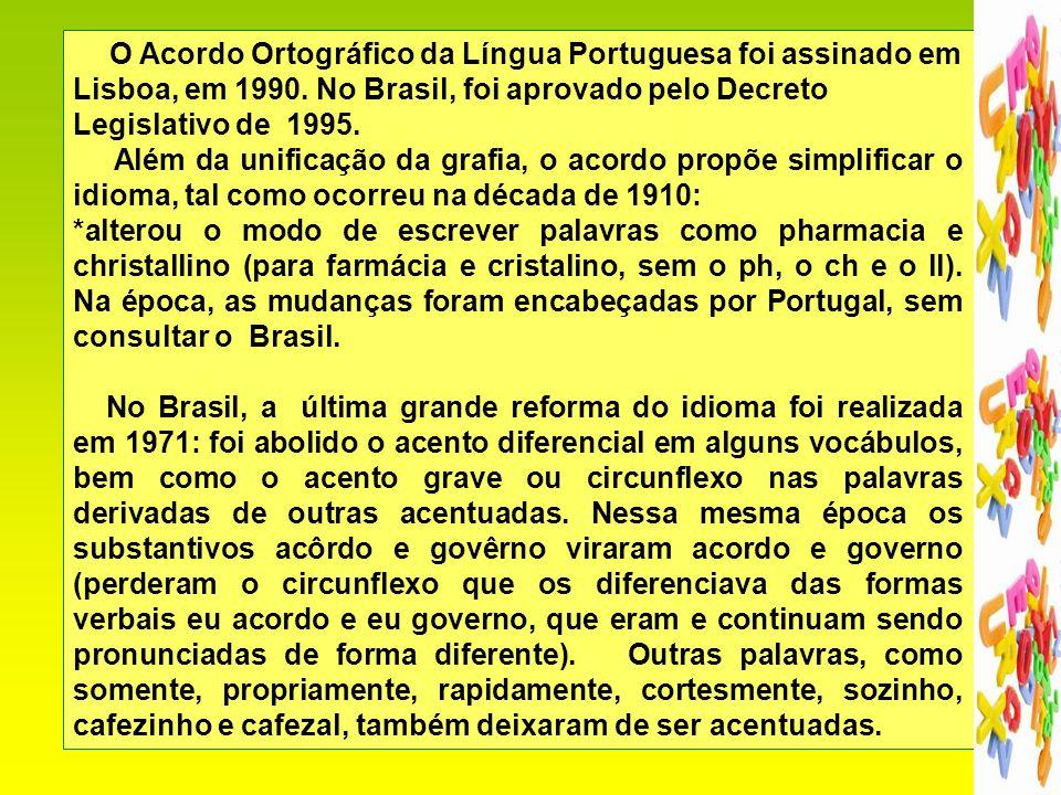 2 O Acordo Ortográfico da Língua Portuguesa foi assinado em Lisboa, em 1990. No Brasil, foi aprovado pelo Decreto Legislativo de 1995. Além da unifica