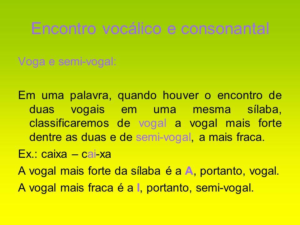 Encontro vocálico e consonantal Voga e semi-vogal: Em uma palavra, quando houver o encontro de duas vogais em uma mesma sílaba, classificaremos de vog