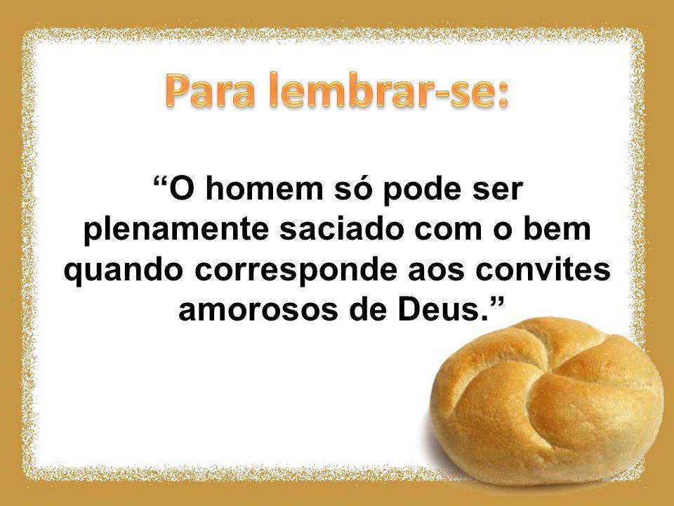 O homem só pode ser plenamente saciado com o bem quando corresponde aos convites amorosos de Deus.