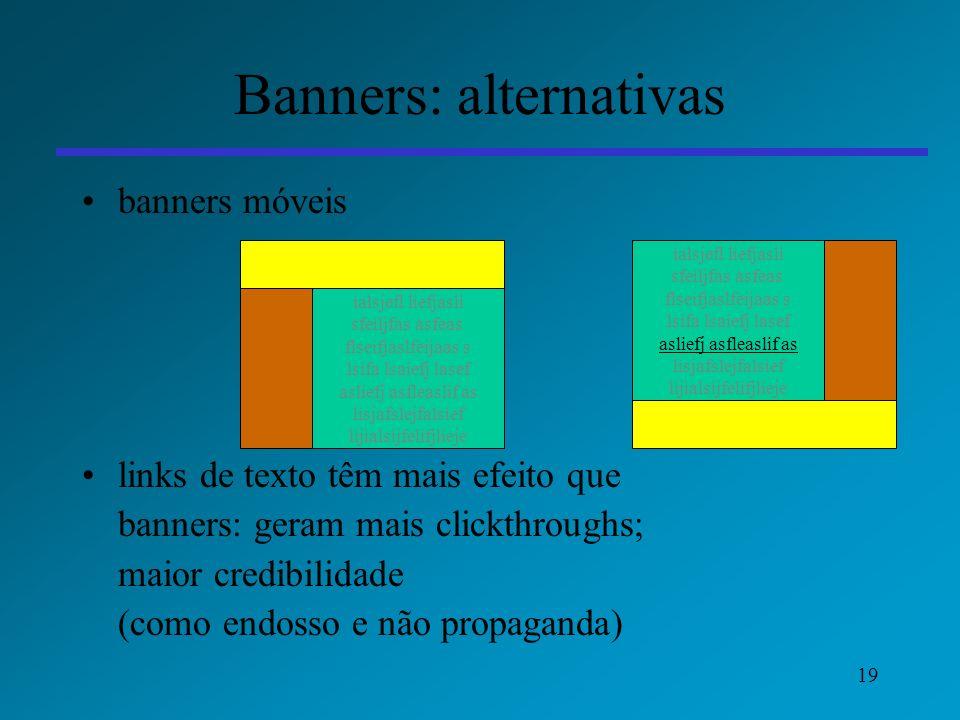 19 Banners: alternativas banners móveis links de texto têm mais efeito que banners: geram mais clickthroughs; maior credibilidade (como endosso e não