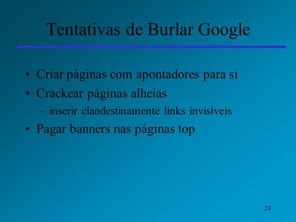 28 Tentativas de Burlar Google Criar páginas com apontadores para si Crackear páginas alheias –inserir clandestinamente links invisíveis Pagar banners