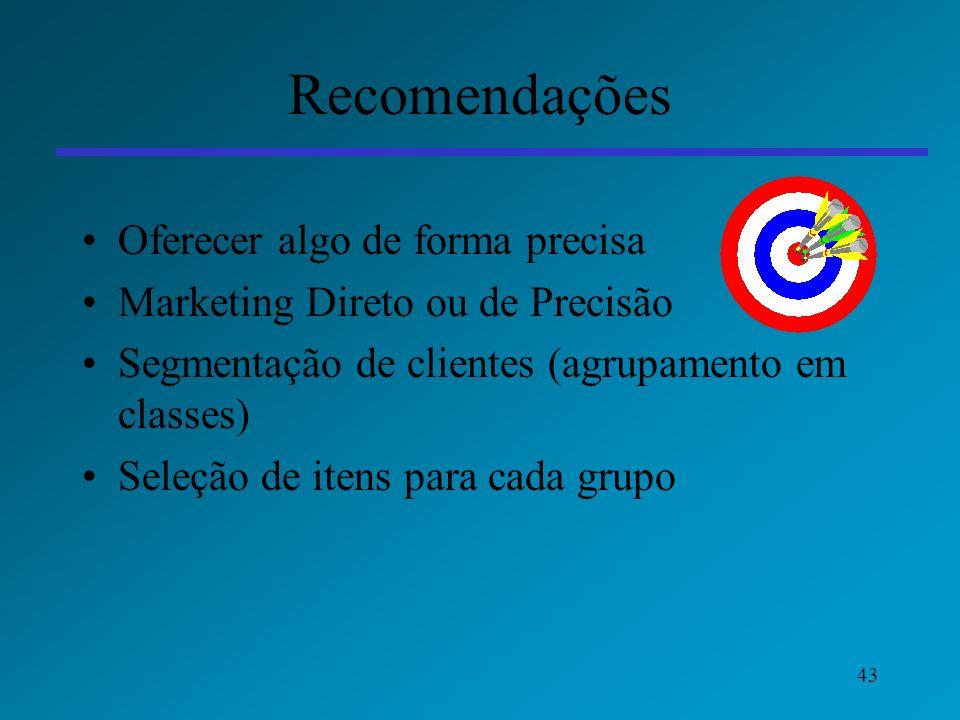 43 Recomendações Oferecer algo de forma precisa Marketing Direto ou de Precisão Segmentação de clientes (agrupamento em classes) Seleção de itens para
