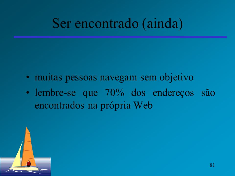 81 Ser encontrado (ainda) muitas pessoas navegam sem objetivo lembre-se que 70% dos endereços são encontrados na própria Web