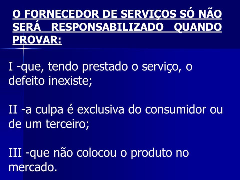 I -que, tendo prestado o serviço, o defeito inexiste; II -a culpa é exclusiva do consumidor ou de um terceiro; III -que não colocou o produto no merca
