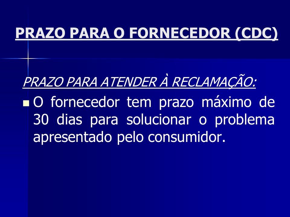 PRAZO PARA O FORNECEDOR (CDC) PRAZO PARA ATENDER À RECLAMAÇÃO: O fornecedor tem prazo máximo de 30 dias para solucionar o problema apresentado pelo co