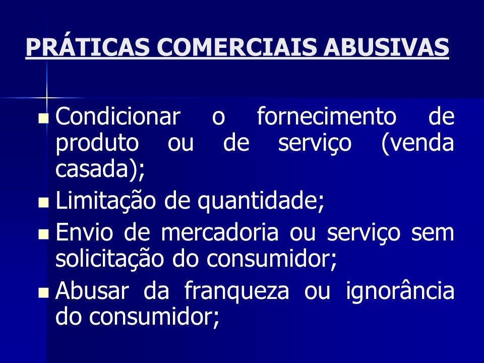 PRÁTICAS COMERCIAIS ABUSIVAS Condicionar o fornecimento de produto ou de serviço (venda casada); Limitação de quantidade; Envio de mercadoria ou servi