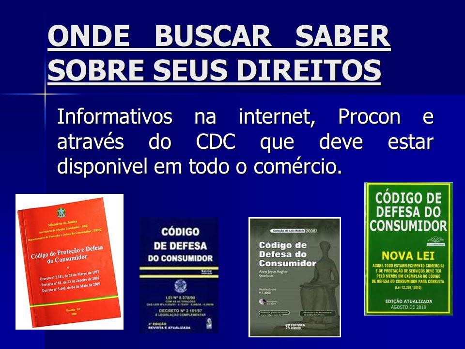 ONDE BUSCAR SABER SOBRE SEUS DIREITOS Informativos na internet, Procon e através do CDC que deve estar disponivel em todo o comércio.