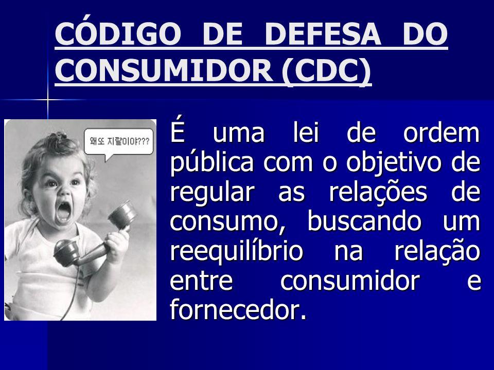 CÓDIGO DE DEFESA DO CONSUMIDOR (CDC) É uma lei de ordem pública com o objetivo de regular as relações de consumo, buscando um reequilíbrio na relação