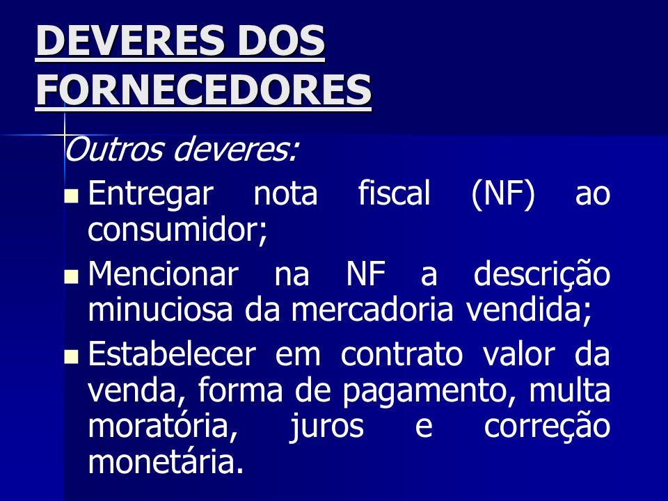 DEVERES DOS FORNECEDORES Outros deveres: Entregar nota fiscal (NF) ao consumidor; Mencionar na NF a descrição minuciosa da mercadoria vendida; Estabel