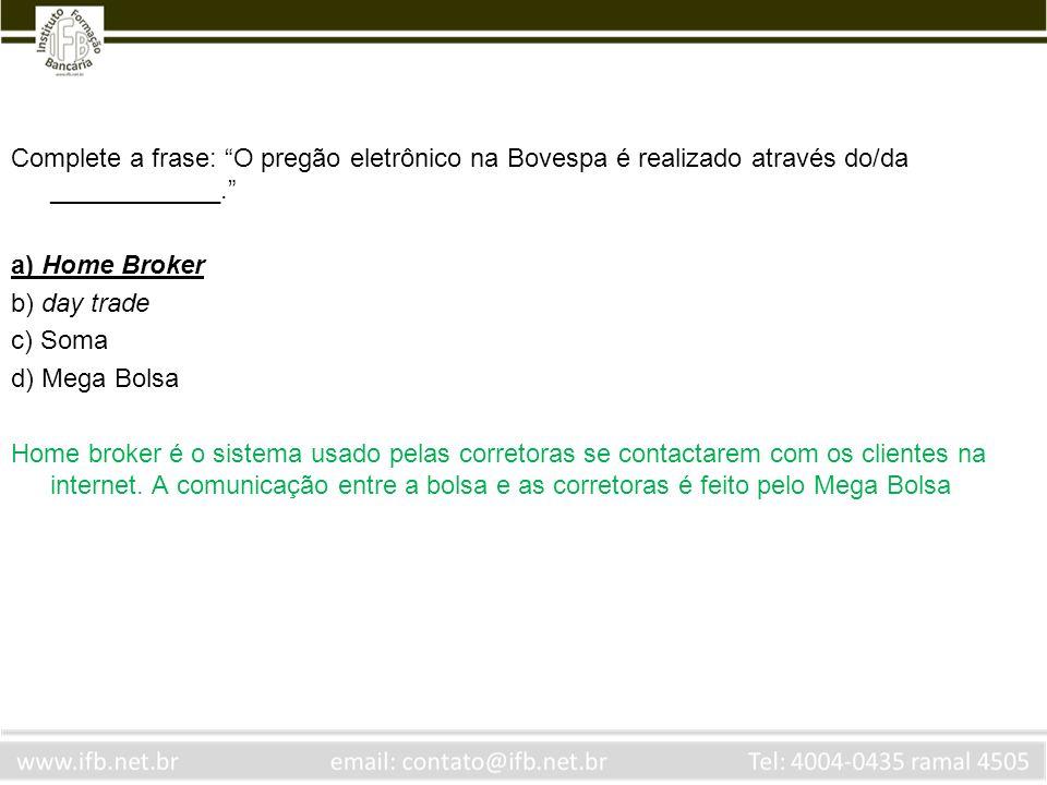 Complete a frase: O pregão eletrônico na Bovespa é realizado através do/da ____________. a) Home Broker b) day trade c) Soma d) Mega Bolsa Home broker