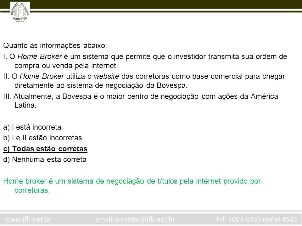 Quanto às informações abaixo: I. O Home Broker é um sistema que permite que o investidor transmita sua ordem de compra ou venda pela internet. II. O H