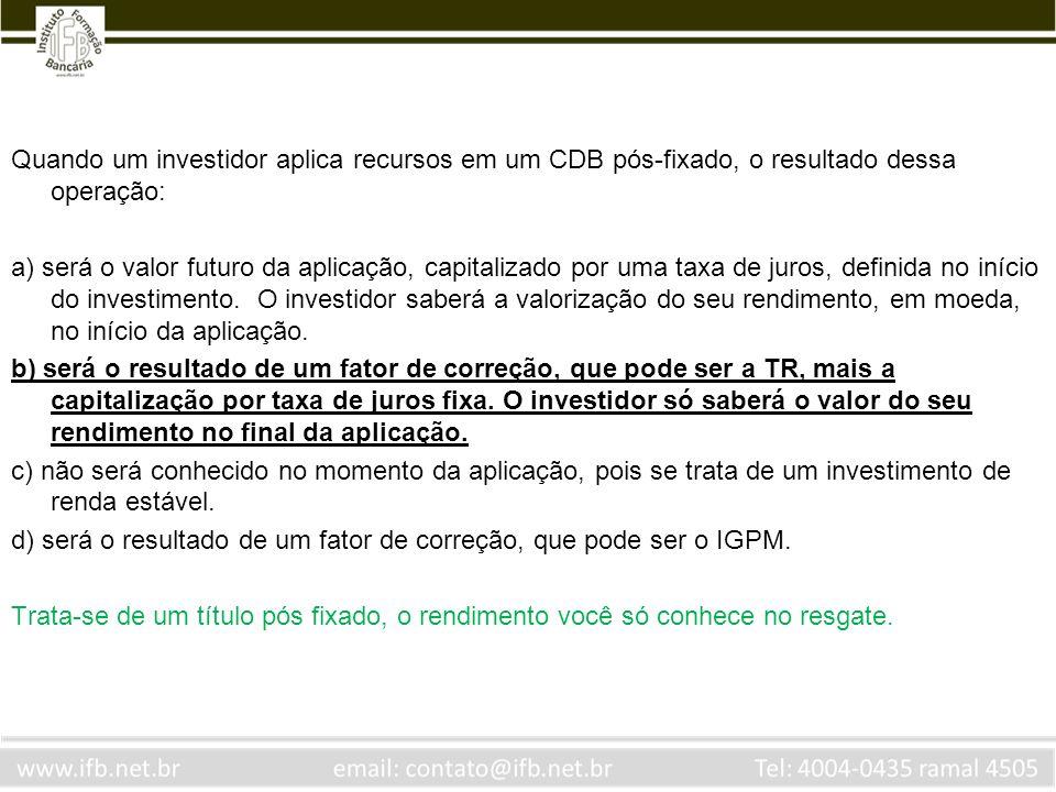 Quando um investidor aplica recursos em um CDB pós-fixado, o resultado dessa operação: a) será o valor futuro da aplicação, capitalizado por uma taxa