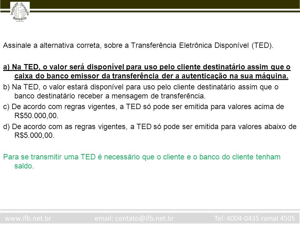 Assinale a alternativa correta, sobre a Transferência Eletrônica Disponível (TED). a) Na TED, o valor será disponível para uso pelo cliente destinatár
