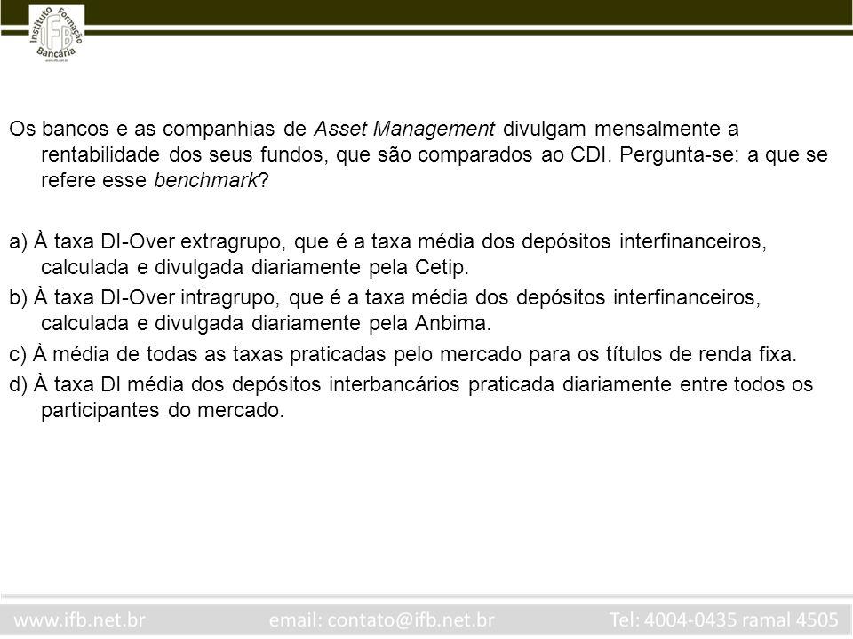 Os bancos e as companhias de Asset Management divulgam mensalmente a rentabilidade dos seus fundos, que são comparados ao CDI. Pergunta-se: a que se r