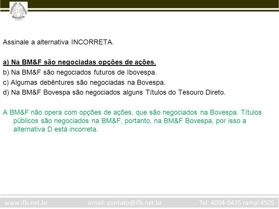 Assinale a alternativa INCORRETA. a) Na BM&F são negociadas opções de ações. b) Na BM&F são negociados futuros de Ibovespa. c) Algumas debêntures são