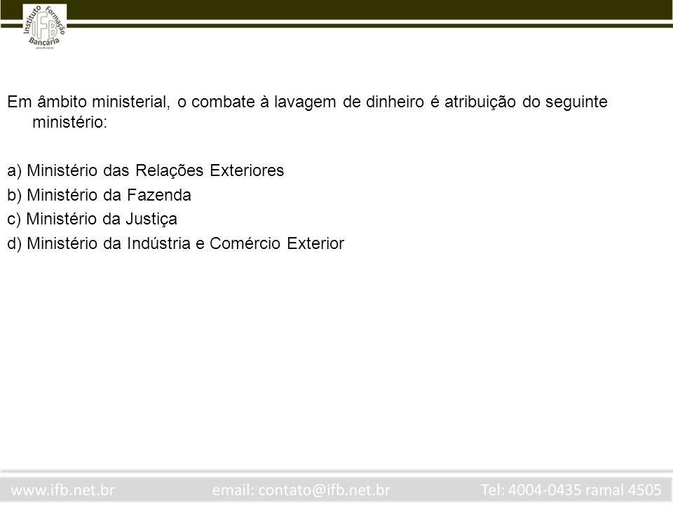 Em âmbito ministerial, o combate à lavagem de dinheiro é atribuição do seguinte ministério: a) Ministério das Relações Exteriores b) Ministério da Faz