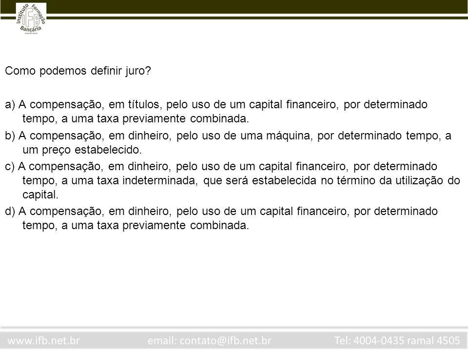 Como podemos definir juro? a) A compensação, em títulos, pelo uso de um capital financeiro, por determinado tempo, a uma taxa previamente combinada. b