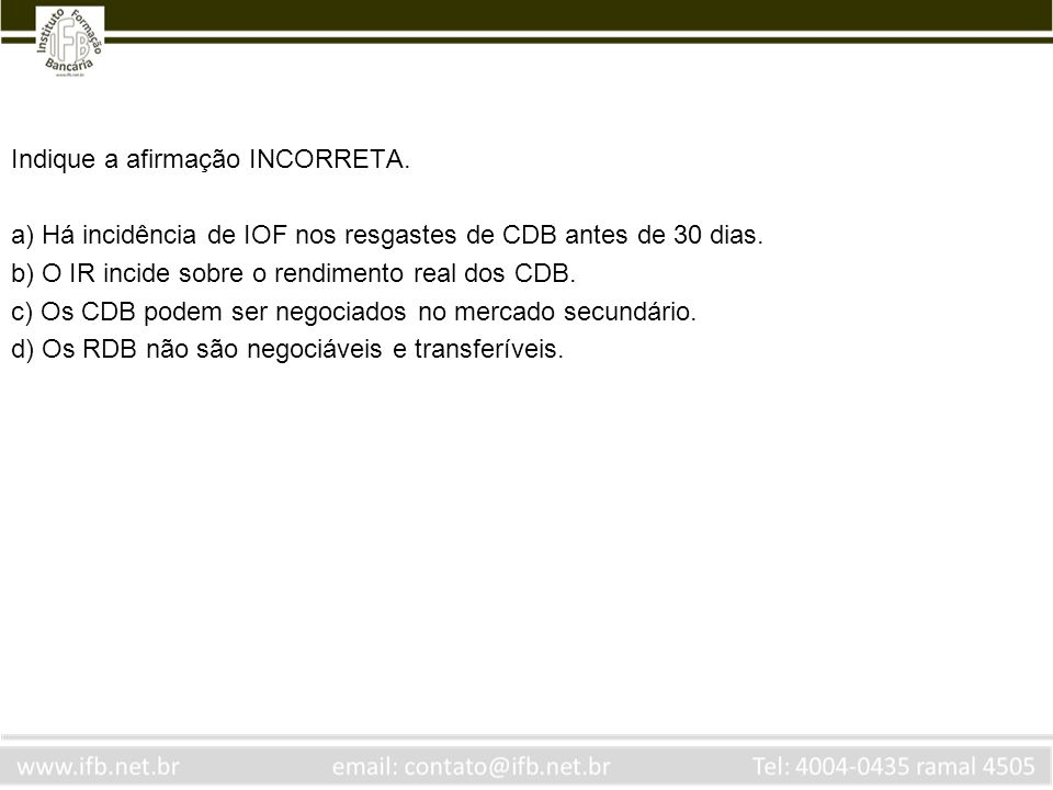 Indique a afirmação INCORRETA. a) Há incidência de IOF nos resgastes de CDB antes de 30 dias. b) O IR incide sobre o rendimento real dos CDB. c) Os CD