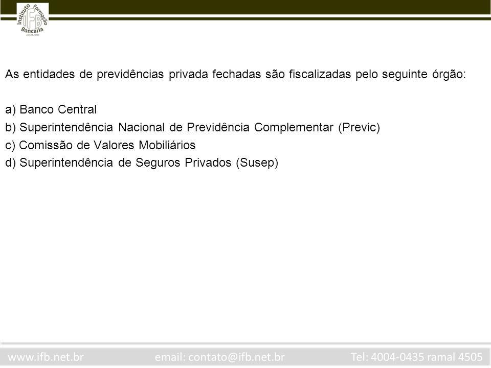 As entidades de previdências privada fechadas são fiscalizadas pelo seguinte órgão: a) Banco Central b) Superintendência Nacional de Previdência Compl