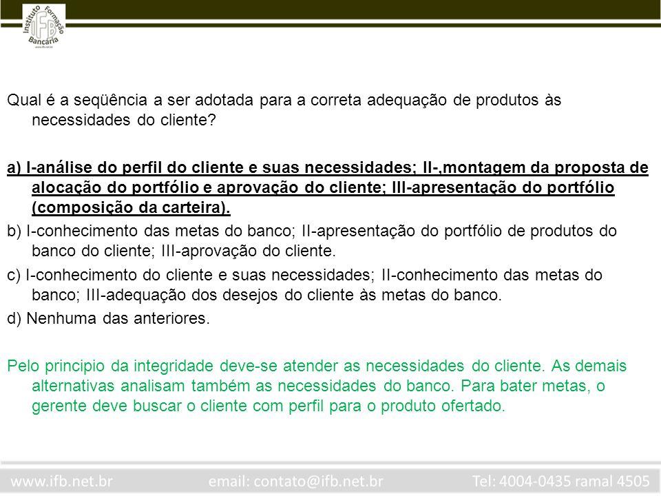 Qual é a seqüência a ser adotada para a correta adequação de produtos às necessidades do cliente? a) I-análise do perfil do cliente e suas necessidade