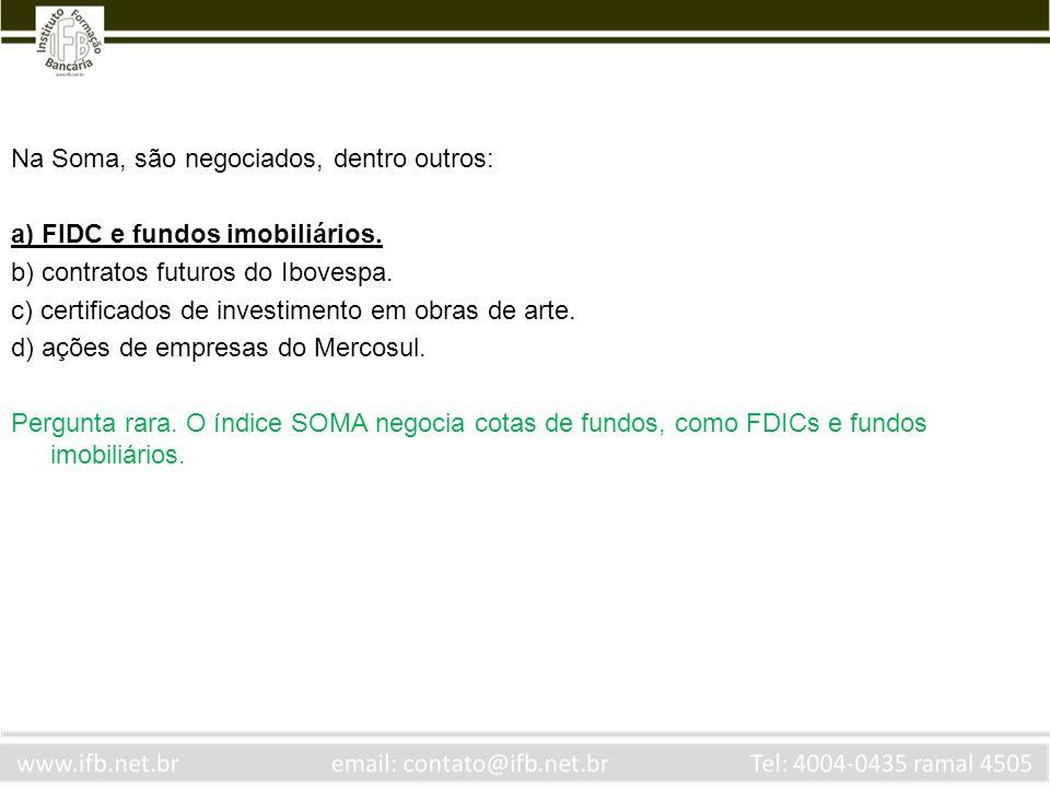 Na Soma, são negociados, dentro outros: a) FIDC e fundos imobiliários. b) contratos futuros do Ibovespa. c) certificados de investimento em obras de a