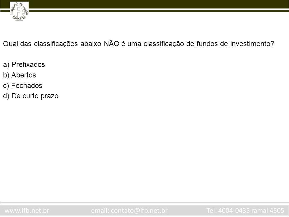 Qual das classificações abaixo NÃO é uma classificação de fundos de investimento? a) Prefixados b) Abertos c) Fechados d) De curto prazo
