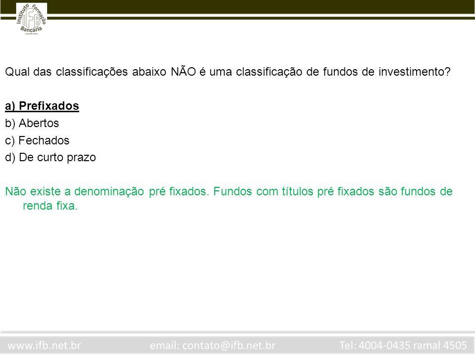 Qual das classificações abaixo NÃO é uma classificação de fundos de investimento? a) Prefixados b) Abertos c) Fechados d) De curto prazo Não existe a