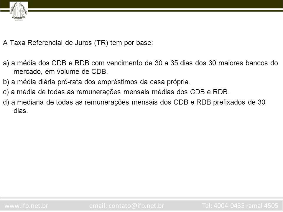 A Taxa Referencial de Juros (TR) tem por base: a) a média dos CDB e RDB com vencimento de 30 a 35 dias dos 30 maiores bancos do mercado, em volume de