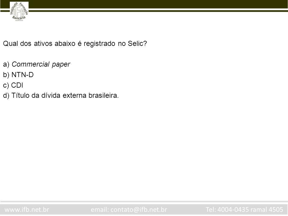 Qual dos ativos abaixo é registrado no Selic? a) Commercial paper b) NTN-D c) CDI d) Título da dívida externa brasileira.