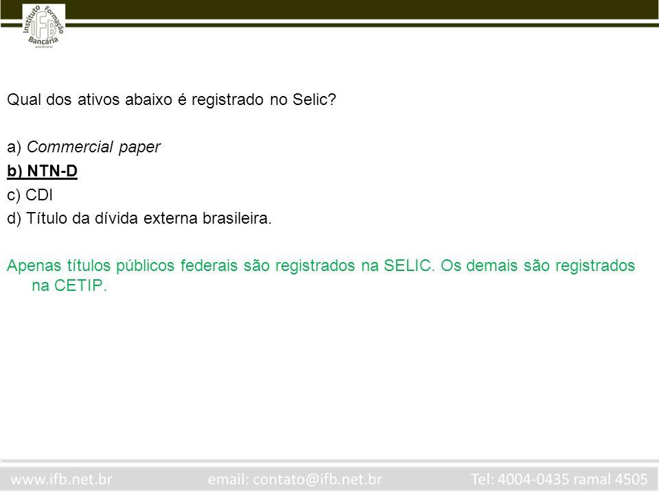 Qual dos ativos abaixo é registrado no Selic? a) Commercial paper b) NTN-D c) CDI d) Título da dívida externa brasileira. Apenas títulos públicos fede