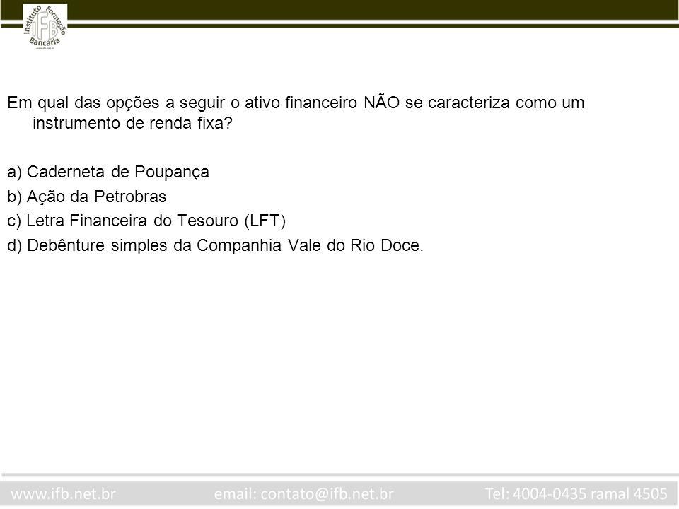 Em qual das opções a seguir o ativo financeiro NÃO se caracteriza como um instrumento de renda fixa? a) Caderneta de Poupança b) Ação da Petrobras c)