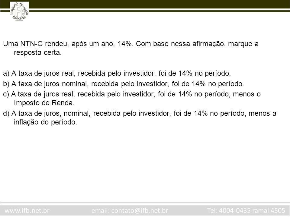 Uma NTN-C rendeu, após um ano, 14%. Com base nessa afirmação, marque a resposta certa. a) A taxa de juros real, recebida pelo investidor, foi de 14% n