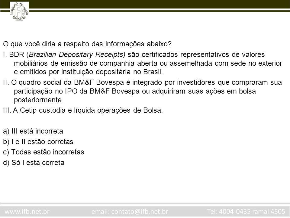 O que você diria a respeito das informações abaixo? I. BDR (Brazilian Depositary Receipts) são certificados representativos de valores mobiliários de