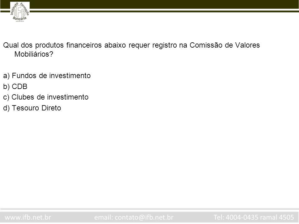 Qual dos produtos financeiros abaixo requer registro na Comissão de Valores Mobiliários? a) Fundos de investimento b) CDB c) Clubes de investimento d)