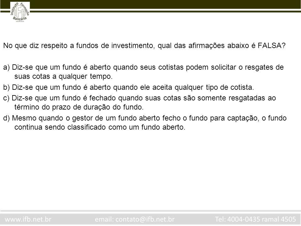 No que diz respeito a fundos de investimento, qual das afirmações abaixo é FALSA? a) Diz-se que um fundo é aberto quando seus cotistas podem solicitar
