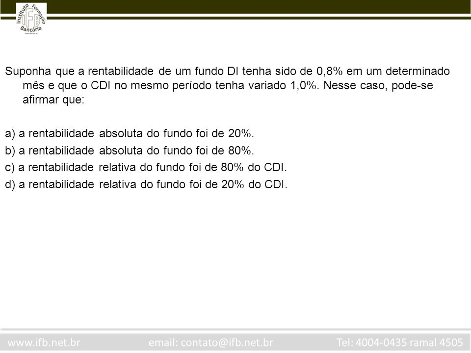 Suponha que a rentabilidade de um fundo DI tenha sido de 0,8% em um determinado mês e que o CDI no mesmo período tenha variado 1,0%. Nesse caso, pode-