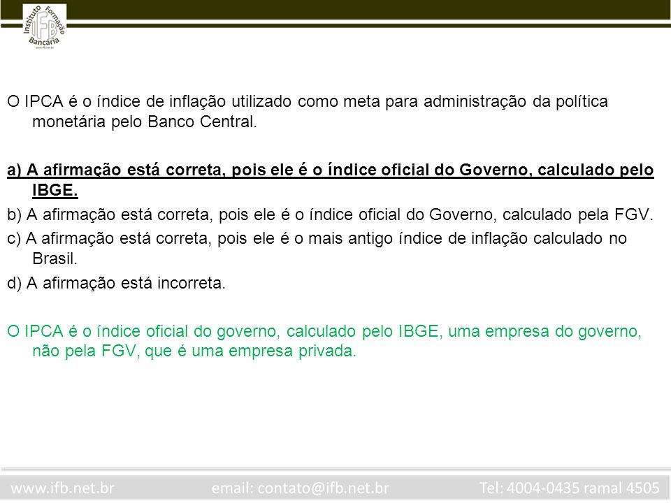 O IPCA é o índice de inflação utilizado como meta para administração da política monetária pelo Banco Central. a) A afirmação está correta, pois ele é
