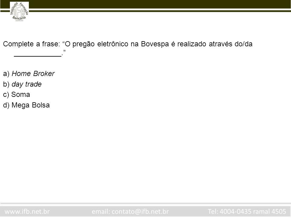 Complete a frase: O pregão eletrônico na Bovespa é realizado através do/da ____________. a) Home Broker b) day trade c) Soma d) Mega Bolsa