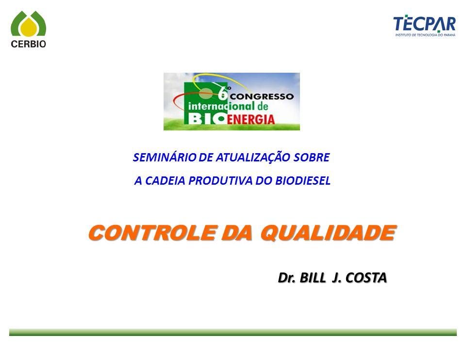 CONTROLE DA QUALIDADE SEMINÁRIO DE ATUALIZAÇÃO SOBRE A CADEIA PRODUTIVA DO BIODIESEL Dr. BILL J. COSTA