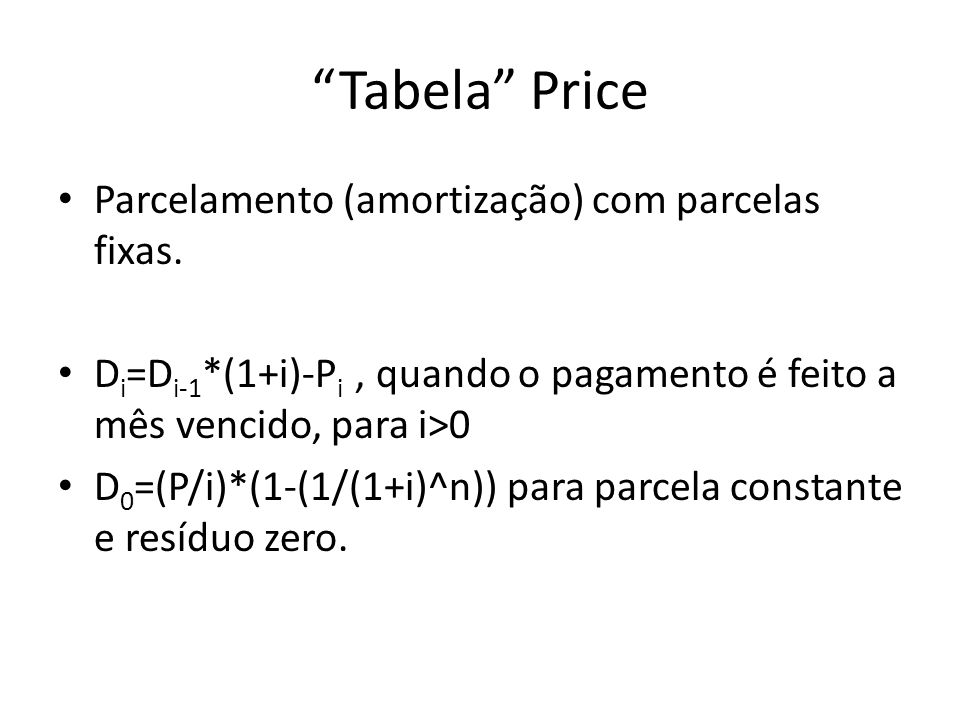 Tabela Price Parcelamento (amortização) com parcelas fixas. D i =D i-1 *(1+i)-P i, quando o pagamento é feito a mês vencido, para i>0 D 0 =(P/i)*(1-(1