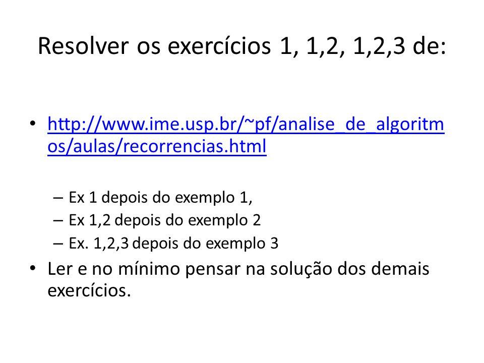Resolver os exercícios 1, 1,2, 1,2,3 de: http://www.ime.usp.br/~pf/analise_de_algoritm os/aulas/recorrencias.html http://www.ime.usp.br/~pf/analise_de