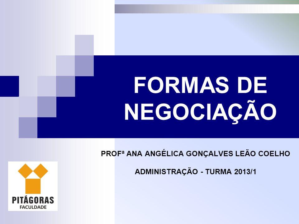 PROFª ANA ANGÉLICA GONÇALVES LEÃO COELHO ADMINISTRAÇÃO - TURMA 2013/1 FORMAS DE NEGOCIAÇÃO